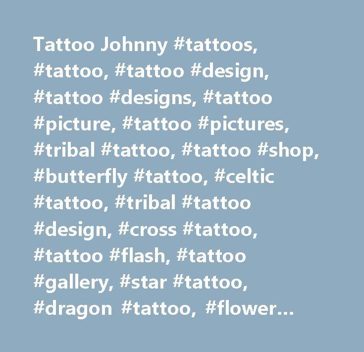 Tattoo Johnny #tattoos, #tattoo, #tattoo #design, #tattoo #designs, #tattoo #picture, #tattoo #pictures, #tribal #tattoo, #tattoo #shop, #butterfly #tattoo, #celtic #tattoo, #tribal #tattoo #design, #cross #tattoo, #tattoo #flash, #tattoo #gallery, #star #tattoo, #dragon #tattoo, #flower #tattoo, #fairy #tattoo, #lower #back #tattoo, #tribal #tattoos, #tattoos #shop, #butterfly #tattoos, #celtic #tattoos, #tribal #tattoo #designs, #cross #tattoos, #tattoos #flash, #tattoos #gallery, #star…