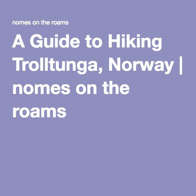 A Guide to Hiking Trolltunga, Norway   nomes on the roams