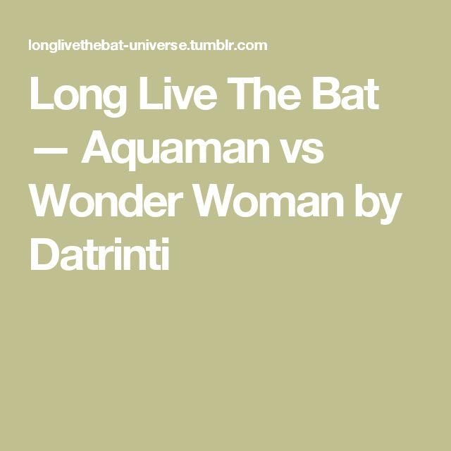 Long Live The Bat — Aquaman vs Wonder Woman by Datrinti