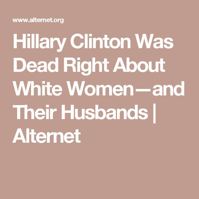 Hillary Clinton Was Dead Right About White Women—and Their Husbands | Alternet
