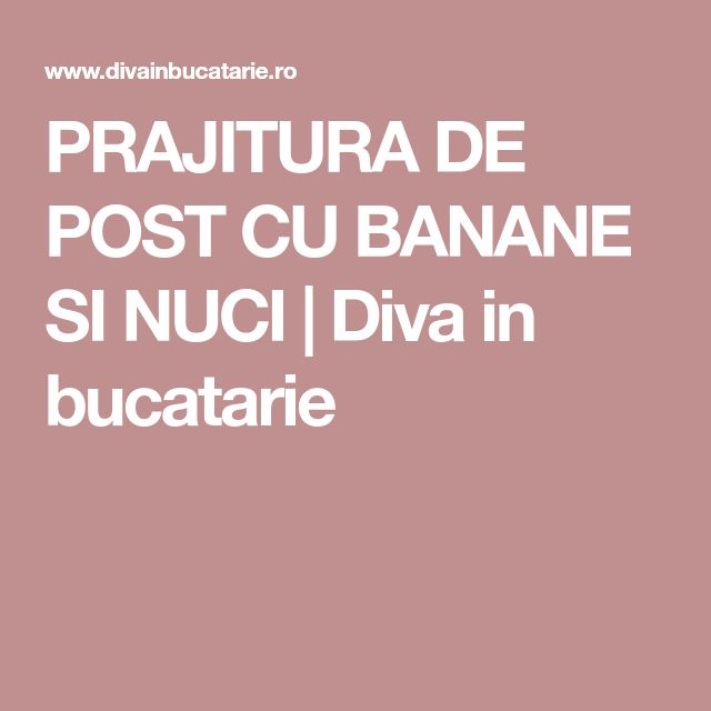 PRAJITURA DE POST CU BANANE SI NUCI | Diva in bucatarie