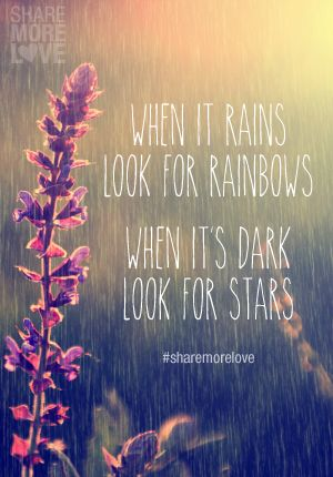 When it rains look for rainbows.  When its dark look for stars.