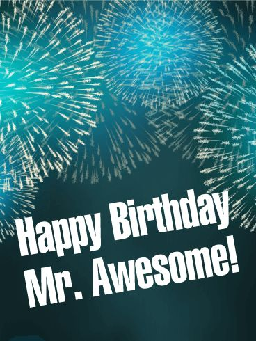 """To Mr. Awesome - Happy Birthday Card: Some people are so amazing that they add extra light and happiness to the world, just by being in it. If you know someone like that who is celebrating a birthday today, send them this Happy Birthday card! The bright fireworks will add a special spark to his special day and the message will show how great you think he is. Send this birthday card to your own """"Mr. Awesome"""" today!"""