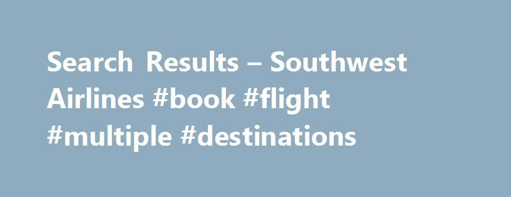 Search Results – Southwest Airlines #book #flight #multiple #destinations http://entertainment.remmont.com/search-results-southwest-airlines-book-flight-multiple-destinations-3/  #book flight multiple destinations # Search Results for multiple+destinations Solved: Multi-Destination booking online – The Southwest . . Other airline online booking allows multiple destinations…