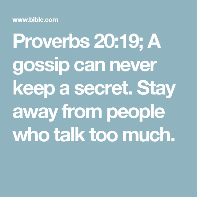 Proverbs 20:19; A gossip can never keep a secret. Stay away from people who talk too much.
