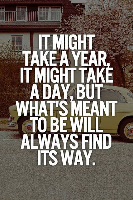 It might take a Year, it might take a Day, but what's meant to be will always find its Way I believe this :) .