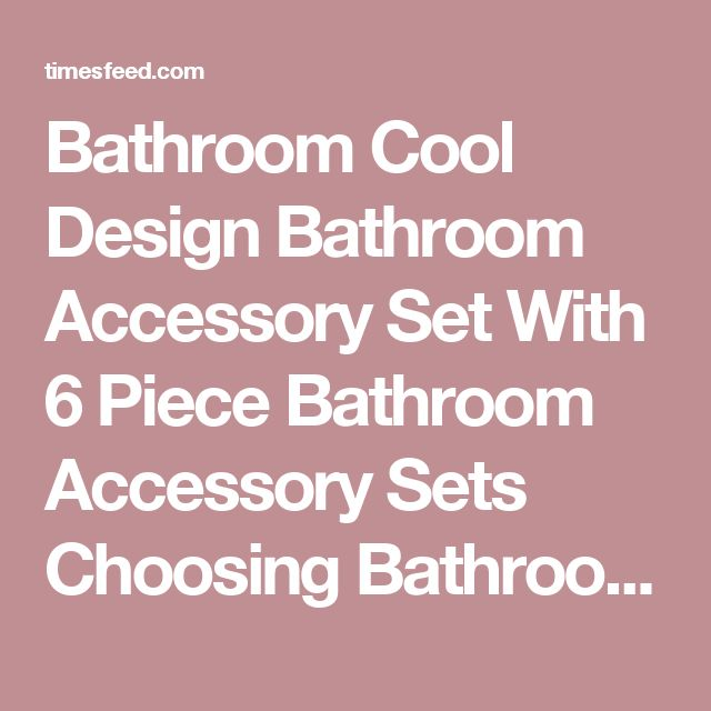 Bathroom Cool Design Bathroom Accessory Set With 6 Piece Bathroom Accessory Sets Choosing Bathroom Accessory Sets Complete. Brushed Nickel. Beach.  ~ Home Designing Tips