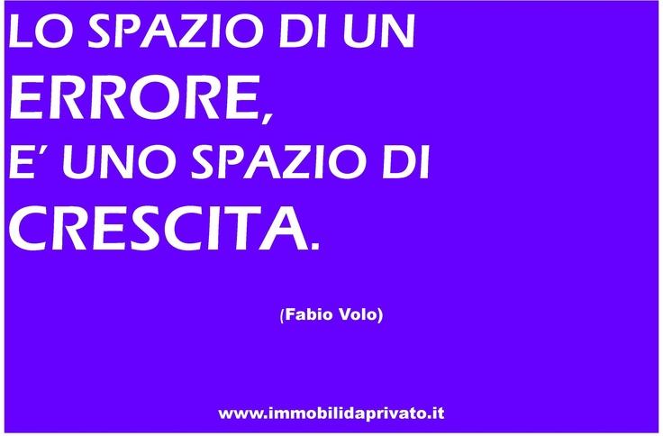 Lo spazio di un ERRORE è uno spazio di CRESCITA.  Fabio Volo.  www.immobilidaprivato.it