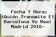 http://tecnoautos.com/wp-content/uploads/imagenes/tendencias/thumbs/fecha-y-hora-quien-transmite-el-barcelona-vs-real-madrid-2016.jpg Barcelona vs Real Madrid. Fecha y hora: ¿Quién transmite el Barcelona vs Real Madrid 2016?, Enlaces, Imágenes, Videos y Tweets - http://tecnoautos.com/actualidad/barcelona-vs-real-madrid-fecha-y-hora-quien-transmite-el-barcelona-vs-real-madrid-2016/