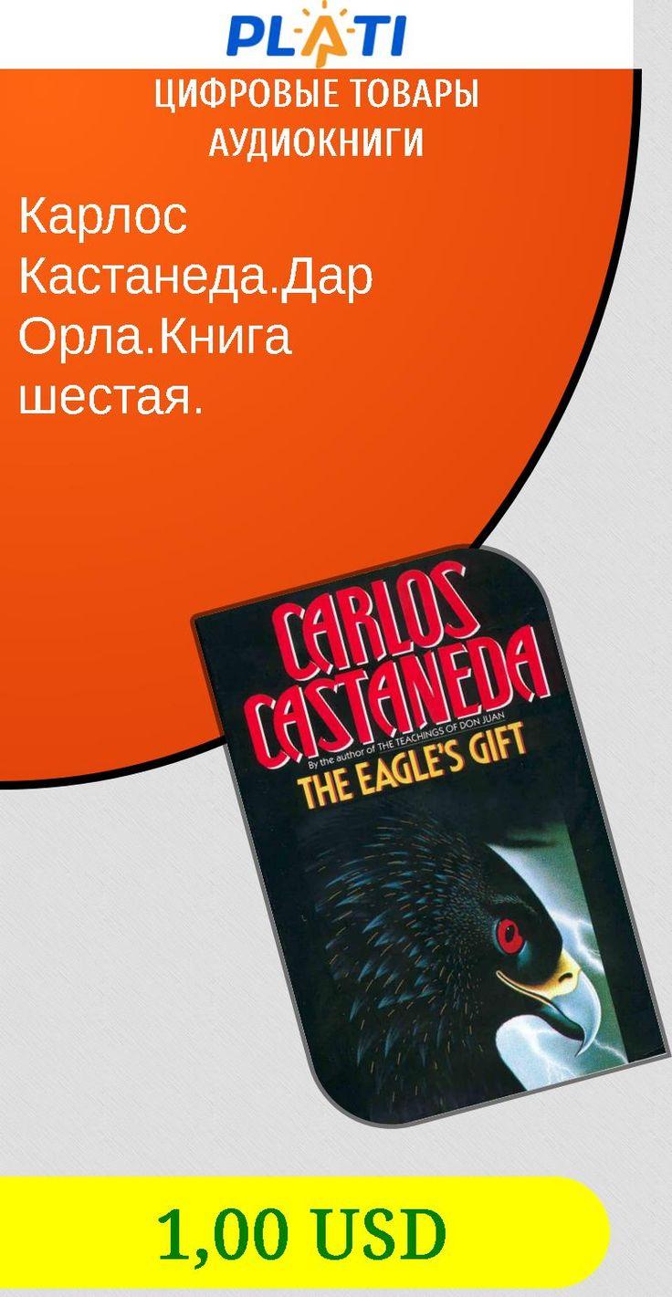 Карлос Кастанеда.Дар Орла.Книга шестая. Цифровые товары Аудиокниги