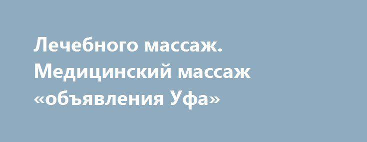 Лечебного массаж. Медицинский массаж «объявления Уфа» http://www.pogruzimvse.ru/doska7/?adv_id=2205 Профессиональная Массажистка-Остеопат, с медицинским образованием и опытом работы 31 год, занимается Остеопатией и Лечебным массажем, чтобы помочь навсегда избавиться от болей в спине, шее, верхних и нижних конечностях (суставы). В мегаполюсе, где работа и учеба связанна с компьютером и автотранспортом, люди подолгу находятся в одном положении, что приводит к напряжению всех групп мышц, в…
