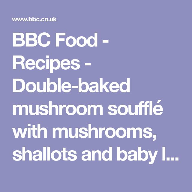 BBC Food - Recipes - Double-baked mushroom soufflé with mushrooms, shallots and baby leeks