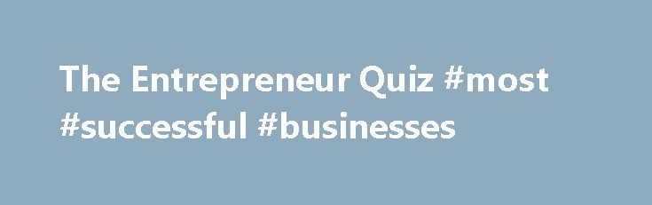 The Entrepreneur Quiz #most #successful #businesses http://business.remmont.com/the-entrepreneur-quiz-most-successful-businesses/  #business quiz # The Entrepreneur Quiz | Am I Entrepreneur? What Business Should I Start Quiz BizMove Complete Guide to Starting and Managing a Business (Free) The most comprehensive business management manual available online Are You Fit to Be a Manager? Now You Can Find Out! Do you have what it takes to succeed in  read more