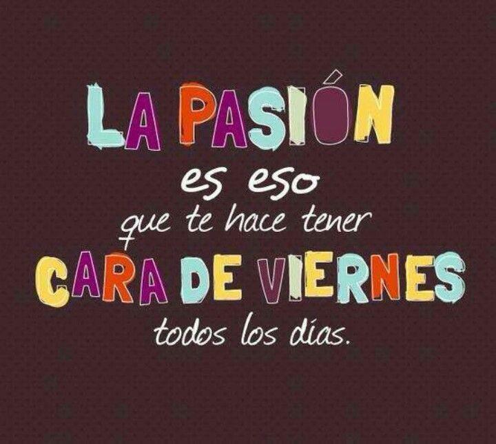 Trabajar con pasión es la clave del éxito... ¡Si es por eso siempre tengo cara de #viernes!