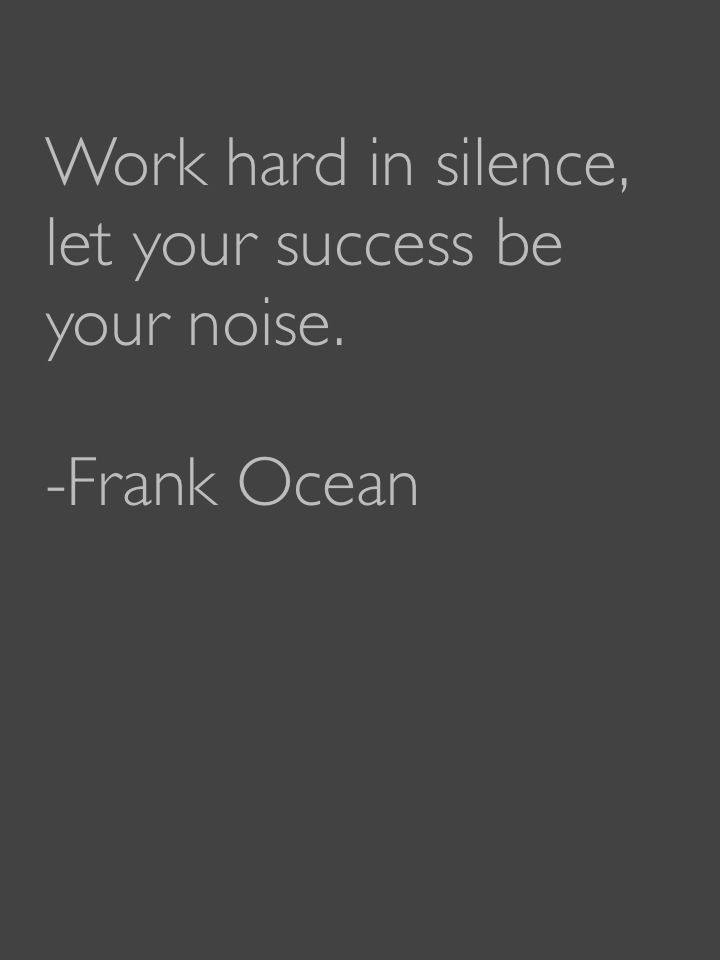 """Work hard in silence, let your success be your noise."" - Frank Ocean"
