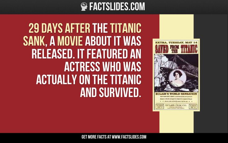 29 days after the Titanic sank, a movie about it was released. It featured an actress who was actually on the Titanic and survived.