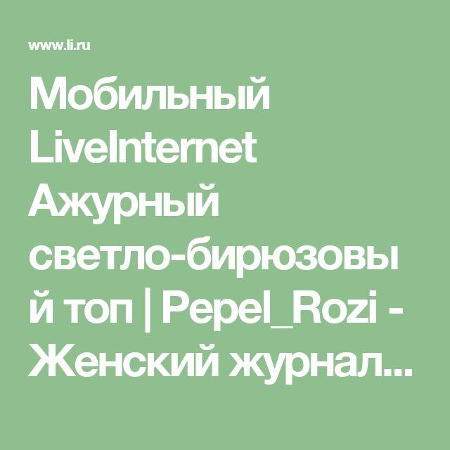 Мобильный LiveInternet Ажурный светло-бирюзовый топ | Pepel_Rozi - Женский журнал -Пепел розы |