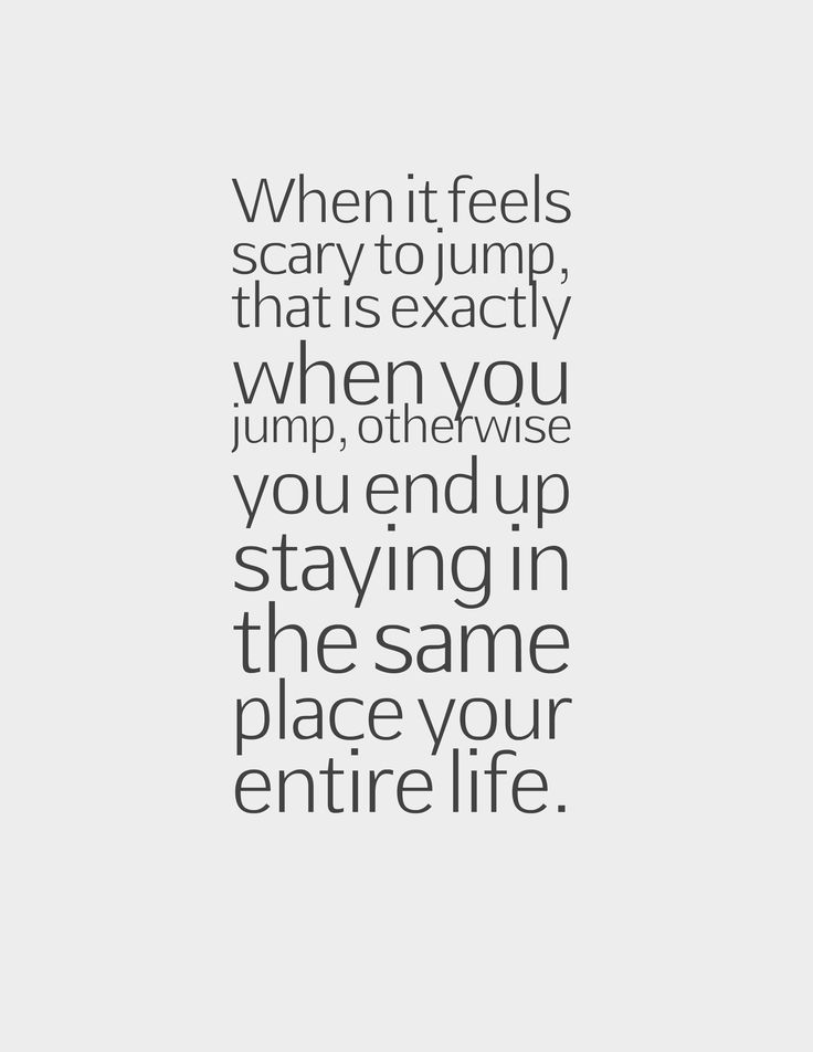 When it feels scary to jump, that is exactly when you jump, otherwise you end up staying in the same place your entire life.