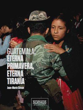 GUATEMALA, ETERNA PRIMAVERA, ETERNA TIRANIA