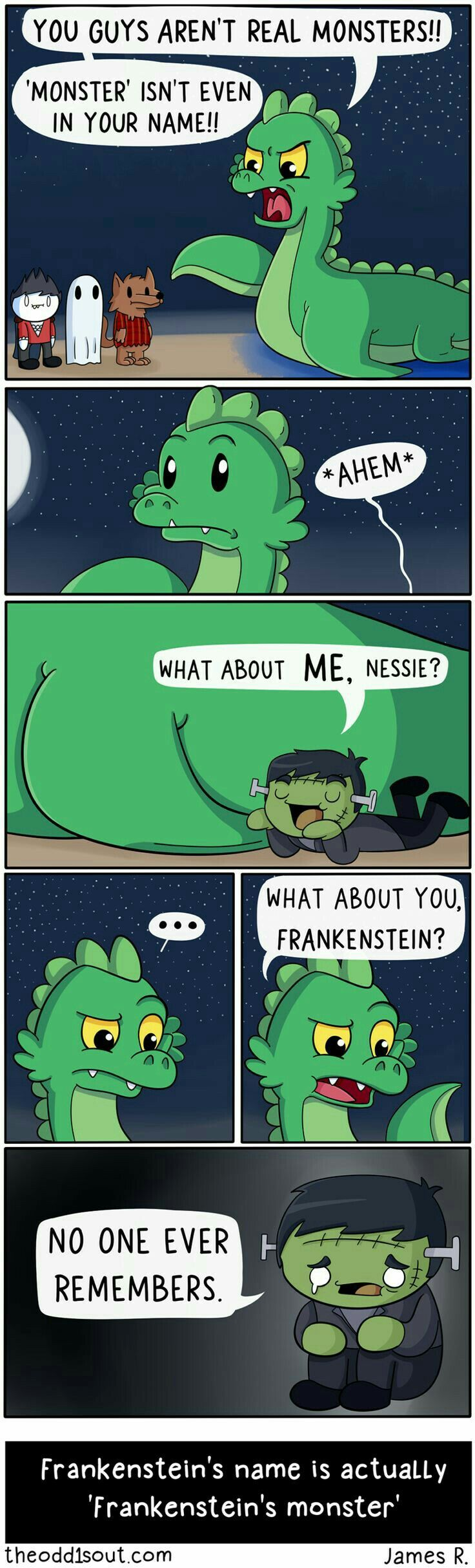 Frankenstein is the Dr. who created the monster!! The actual monster doesn't have a name and is just referred to as Frankenstein's monster! Common mistake that drives literary nerds crazy!