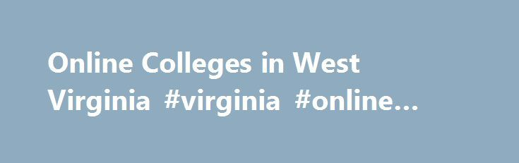 Online Colleges in West Virginia #virginia #online #degree http://tanzania.nef2.com/online-colleges-in-west-virginia-virginia-online-degree/  # 2016 Directory of Online Colleges and Universities in West Virginia West Virginia has more than 68 post-secondary institutions. Of these, 13 offer online programs. Of these accredited online colleges, three are public four-year colleges or universities and 10 are private colleges, universities, or career and vocational schools. These schools offer…
