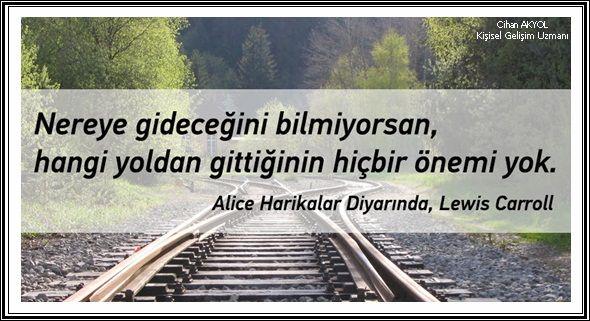 """Bir gün Alice, yolun çatallaştığı bir yere geldiğinde, ağacın birinde bir Cheshire kedisi gördü.""""Hangi yoldan gideceğim?"""" diye sordu.Kedi onu bir soruyla yanıtladı: """"Nereye gitmek istiyorsun?"""" """"Bilmiyorum"""" dedi Alice.""""Öyleyse"""" dedi kedi, """"hangi yoldan gideceğin de fark etmez..."""" -Lewis Carroll (Alice Harikalar Diyarında) Lütfen şunu hep hatırlayın: """"Nereden geldiğiniz değil, nereye gittiğiniz önemli..."""""""