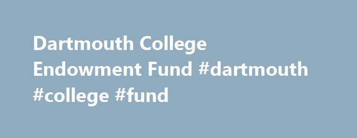 Dartmouth College Endowment Fund #dartmouth #college #fund http://hong-kong.nef2.com/dartmouth-college-endowment-fund-dartmouth-college-fund/  # Name. Dartmouth College Investment Office Assets Under Management: $4.5 Billion (Source: Valley News Staff Writer on 6/30/2014) Portfolio Insights: We are pleased to report that the Endowment portfolio earned an investment return of 5.8% for the fiscal year ended June 30, 2012. The total market value of the Endowment, which stood at $3.49 billion at…