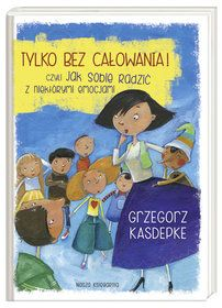 Tylko bez całowania! czyli jak sobie radzić z niektórymi emocjami - Kasdepke Grzegorz za 23,49 zł | Książki empik.com
