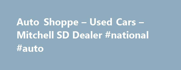 Auto Shoppe – Used Cars – Mitchell SD Dealer #national #auto http://auto-car.nef2.com/auto-shoppe-used-cars-mitchell-sd-dealer-national-auto/  #auto shop # Auto Shoppe – Mitchell SD, 57301 Welcome to Used Cars, Used Pickup Trucks of Mitchell A Used Cars, Used Pickup Trucks Lot Auto Shoppe in Mitchell, SD is here to provide Mitchell and surrounding areas including Ethan, Fulton with a huge selection of Used Cars. Used Pickups For Sale inventory. As your Used Cars. Used Pickups For Sale…
