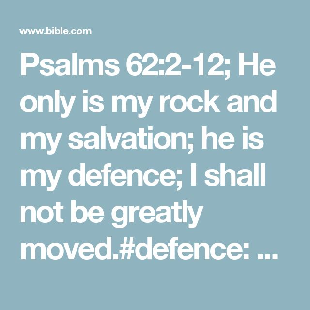 Psalms 62:2-12; He only is my rock and my salvation; he is my defence; I shall not be greatly moved.#defence: Heb. high place How long will ye imagine mischief against a man? ye shall be slain all of you: as a bowing wall shall ye be, and as a tottering fence. They only consult to cast him down from his excellency: they delight in lies: they bless with their mouth, but they curse inwardly. Selah.#inwardly: Heb. in their inward parts My soul, wait thou only upon God; for my expectation is…