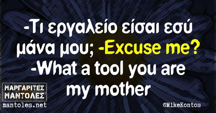 -Τι εργαλείο είσαι εσύ μάνα μου; -Excuse me? -What a tool you are my mother? mantoles.net