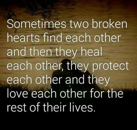 Sometimes two broken hearts find each other and then they heal each other, they protect each other and they love each other for the rest of their lives. ... amen <3
