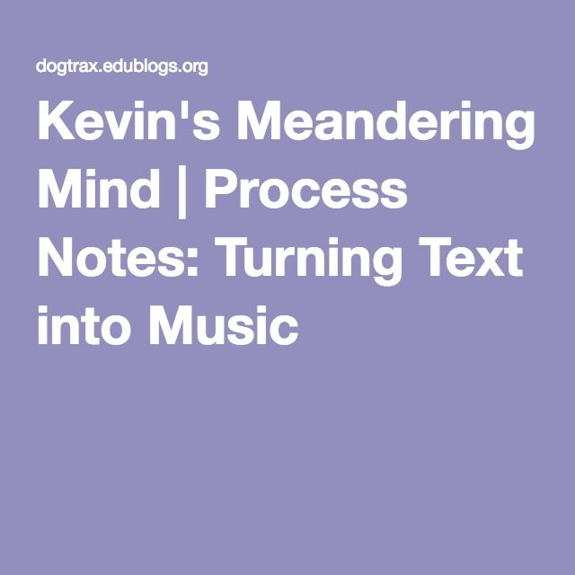 Kevin's Meandering Mind   Process Notes: Turning Text into Music