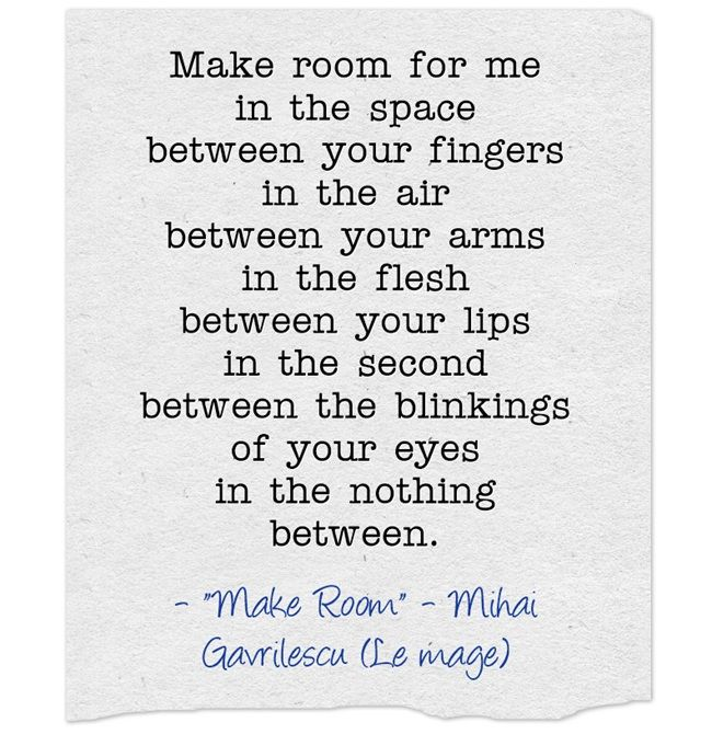 Make room for me in the space between your fingers in the air between your arms in the flesh between your lips in the second between the blinkings of your eyes in the nothing between.