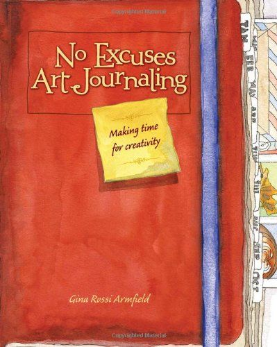 No Excuses Art Journaling: Making Time for Creativity/Gina Rossi Armfield