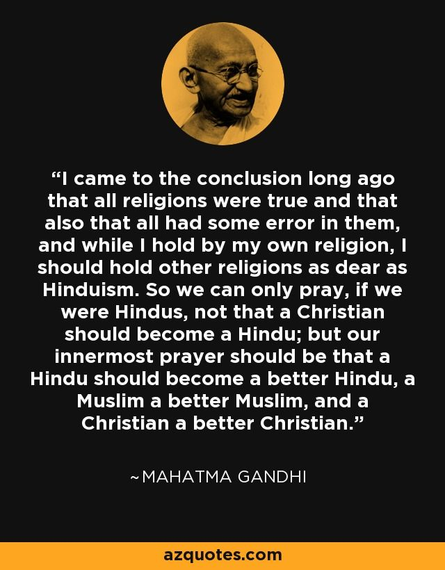 I came to the conclusion long ago that all religions were true and that also that all had some error in them, and while I hold by my own religion, I should hold other religions as dear as Hinduism. So we can only pray, if we were Hindus, not that a Christian should become a Hindu; but our innermost prayer should be that a Hindu should become a better Hindu, a Muslim a better Muslim, and a Christian a better Christian. - Mahatma Gandhi