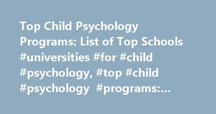 Top Child Psychology Programs: List of Top Schools #universities #for #child #psychology, #top #child #psychology #programs: #list #of #top #schools http://ohio.nef2.com/top-child-psychology-programs-list-of-top-schools-universities-for-child-psychology-top-child-psychology-programs-list-of-top-schools/  # Top Child Psychology Programs: List of Top Schools Schools Overview The following two schools represent some of the best degree programs in child psychology available. Both universities…