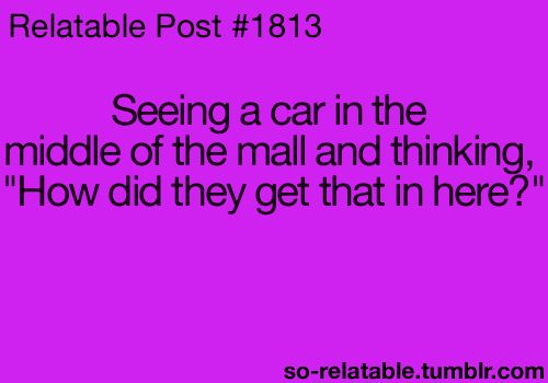 I would always ask my mom how they got the car in the mall. And how would someone get it out of the mall if they bought it!