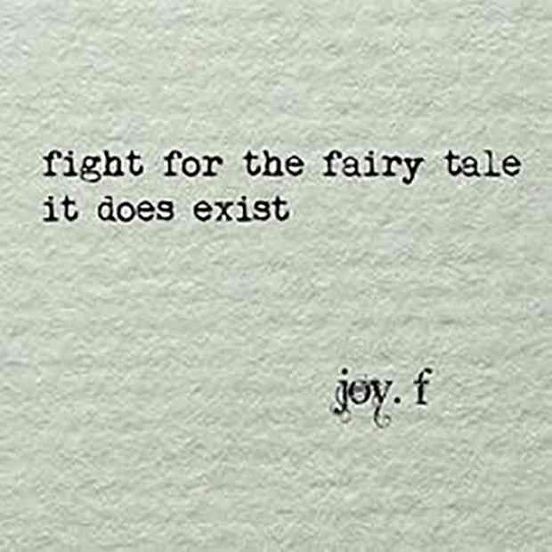 """""""Fight for the fairytale, it does exist."""" — Joy. F"""