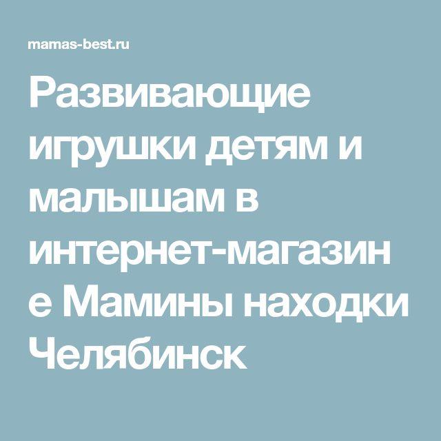 Развивающие игрушки детям и малышам в интернет-магазине Мамины находки Челябинск