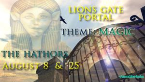 The Hathors – Lion's Gate Portal August 8th & 25th – THEME MAGIC – EXPANSION OF CONSCIOUSNESS http://sacredascensionmerkaba.wordpress.com/2013/08/07/lions-gate-portal-august-8th-25th-theme-magic-expansion-of-conscience/