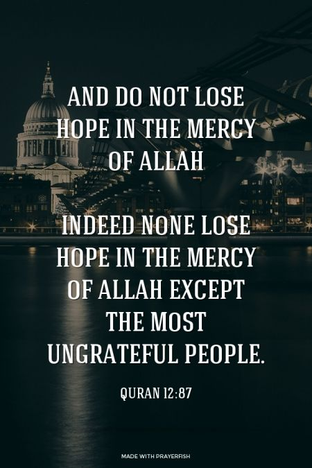 And do not lose hope in the mercy of Allah; indeed none lose hope in the mercy of Allah except the most ungrateful people.