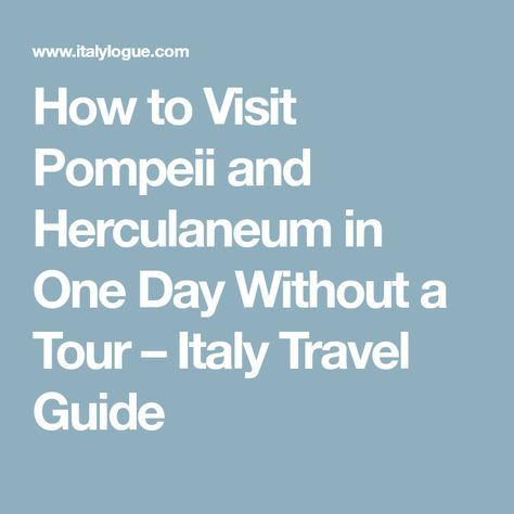 How to Visit Pompeii and Herculaneum in One Day Without a Tour – Italy Travel Guide