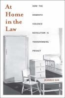 At Home in the Law: How the Domestic Violence Revolution is Transforming Privacy by Jeannie Suk [Publisher Info: New Haven: Yale University Press, c2009]
