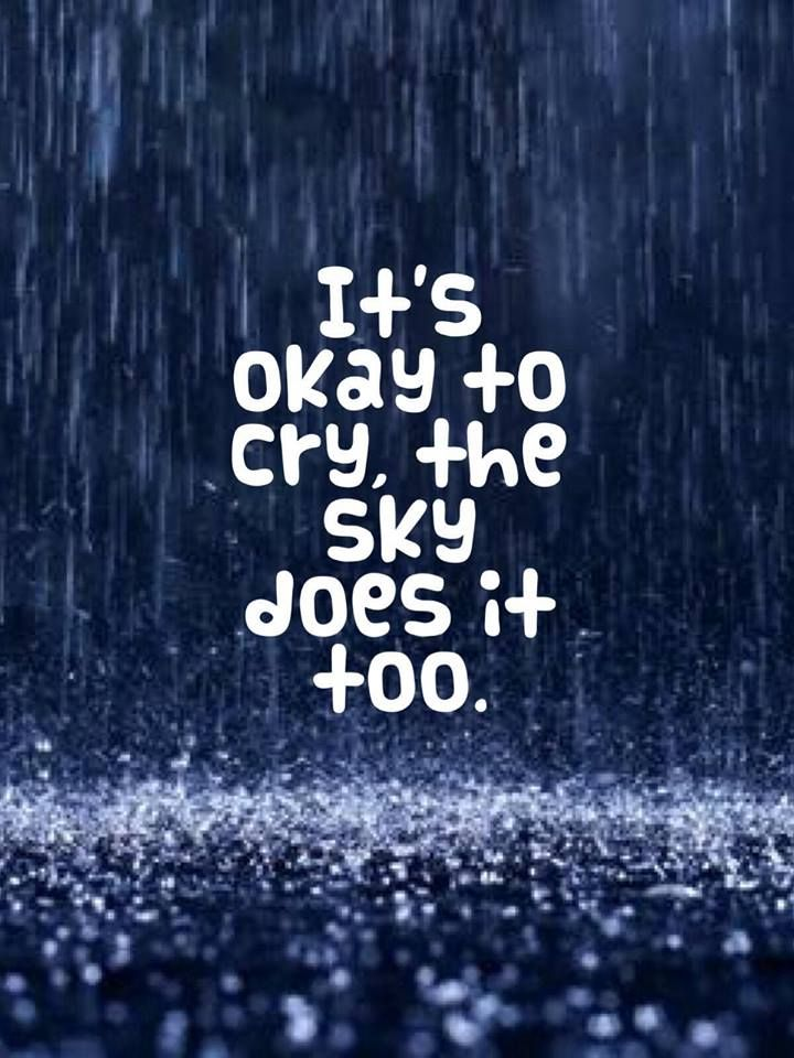 It's okay to cry, the sky does it too.