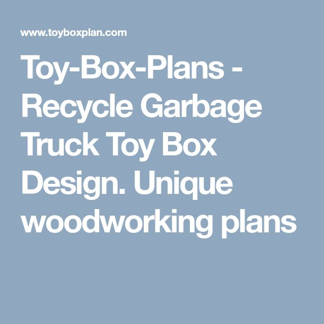 Toy-Box-Plans - Recycle Garbage Truck Toy Box Design. Unique woodworking plans