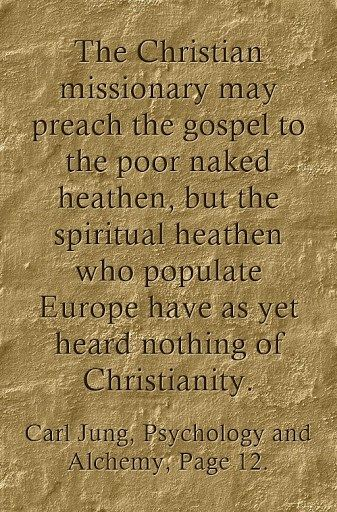 The Christian missionary may preach the gospel to the poor naked heathen, but the spiritual heathen who populate Europe have as yet heard nothing of Christianity. ~Carl Jung, Psychology and Alchemy, Page 12.