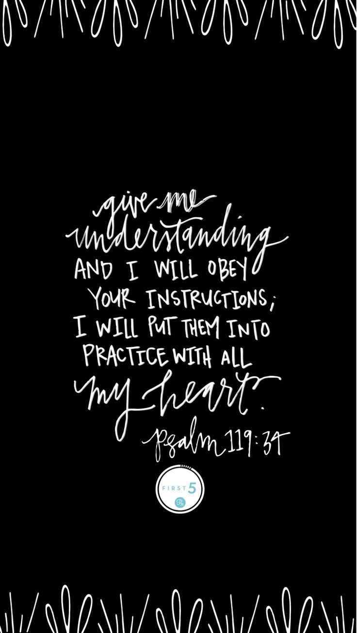 Give me understanding and I will obey your instructions; I will put them into practice with all my heart. Psalm 119:34