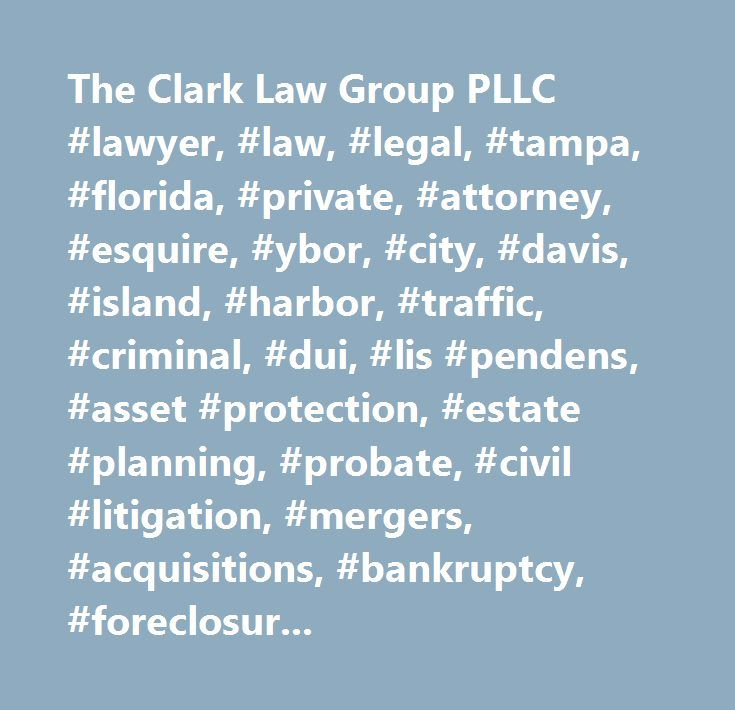 The Clark Law Group PLLC #lawyer, #law, #legal, #tampa, #florida, #private, #attorney, #esquire, #ybor, #city, #davis, #island, #harbor, #traffic, #criminal, #dui, #lis #pendens, #asset #protection, #estate #planning, #probate, #civil #litigation, #mergers, #acquisitions, #bankruptcy, #foreclosure #defense, #tax #law, #sexual #assault, #underage #abuse…