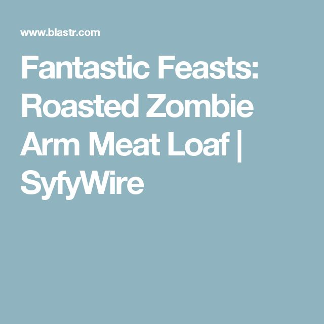 Fantastic Feasts: Roasted Zombie Arm Meat Loaf | SyfyWire